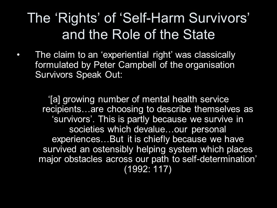The 'Rights' of 'Self-Harm Survivors' and the Role of the State The claim to an 'experiential right' was classically formulated by Peter Campbell of the organisation Survivors Speak Out: '[a] growing number of mental health service recipients…are choosing to describe themselves as 'survivors'.