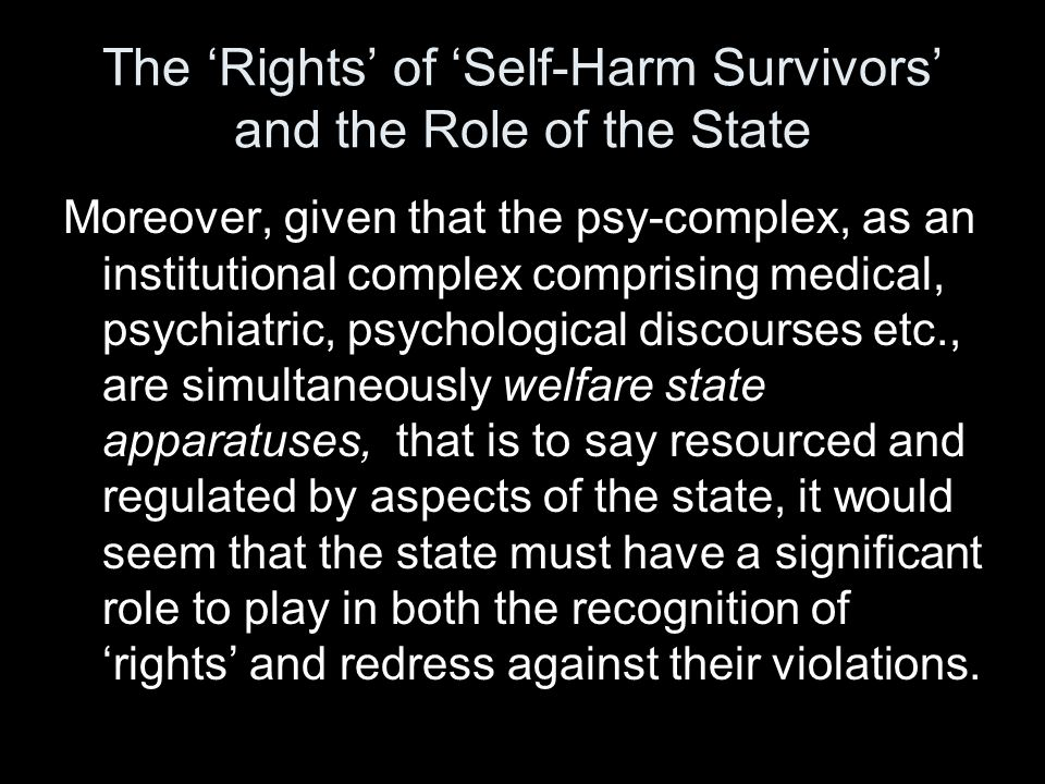 The 'Rights' of 'Self-Harm Survivors' and the Role of the State Moreover, given that the psy-complex, as an institutional complex comprising medical, psychiatric, psychological discourses etc., are simultaneously welfare state apparatuses, that is to say resourced and regulated by aspects of the state, it would seem that the state must have a significant role to play in both the recognition of 'rights' and redress against their violations.