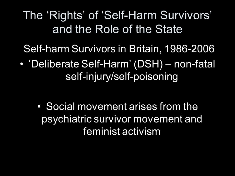 The 'Rights' of 'Self-Harm Survivors' and the Role of the State Self-harm Survivors in Britain, 1986-2006 'Deliberate Self-Harm' (DSH) – non-fatal self-injury/self-poisoning Social movement arises from the psychiatric survivor movement and feminist activism