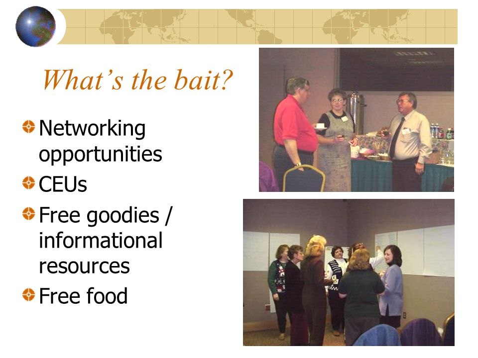 What's the bait Networking opportunities CEUs Free goodies / informational resources Free food