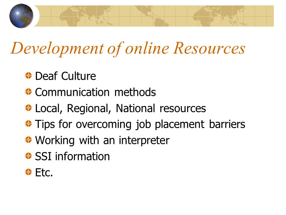 Development of online Resources Deaf Culture Communication methods Local, Regional, National resources Tips for overcoming job placement barriers Working with an interpreter SSI information Etc.