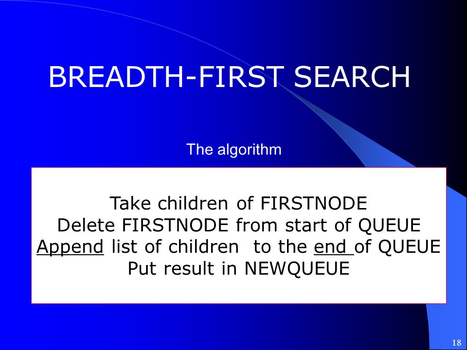 18 BREADTH-FIRST SEARCH Take children of FIRSTNODE Delete FIRSTNODE from start of QUEUE Append list of children to the end of QUEUE Put result in NEWQ