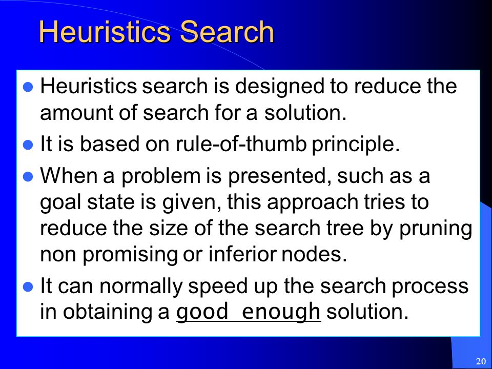 20 Heuristics Search Heuristics search is designed to reduce the amount of search for a solution. It is based on rule-of-thumb principle. When a probl