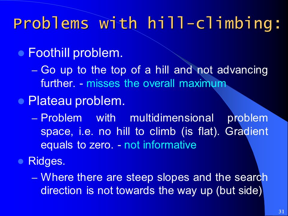 31 Problems with hill-climbing: Foothill problem. – Go up to the top of a hill and not advancing further. - misses the overall maximum Plateau problem