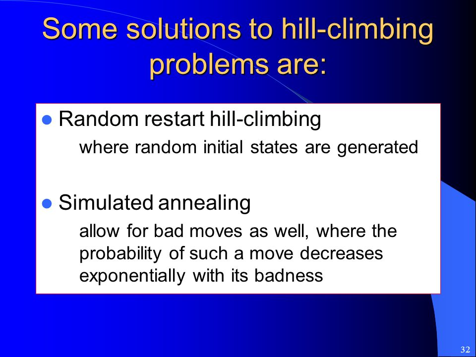 32 Some solutions to hill-climbing problems are: Random restart hill-climbing – where random initial states are generated Simulated annealing – allow