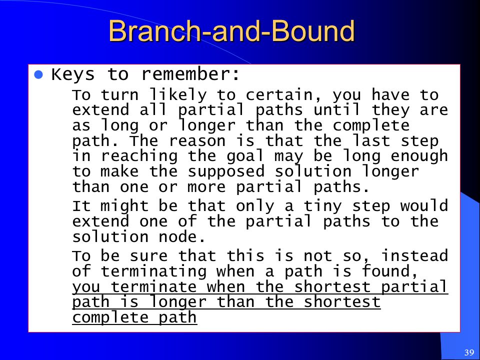 39Branch-and-Bound Keys to remember: – To turn likely to certain, you have to extend all partial paths until they are as long or longer than the compl