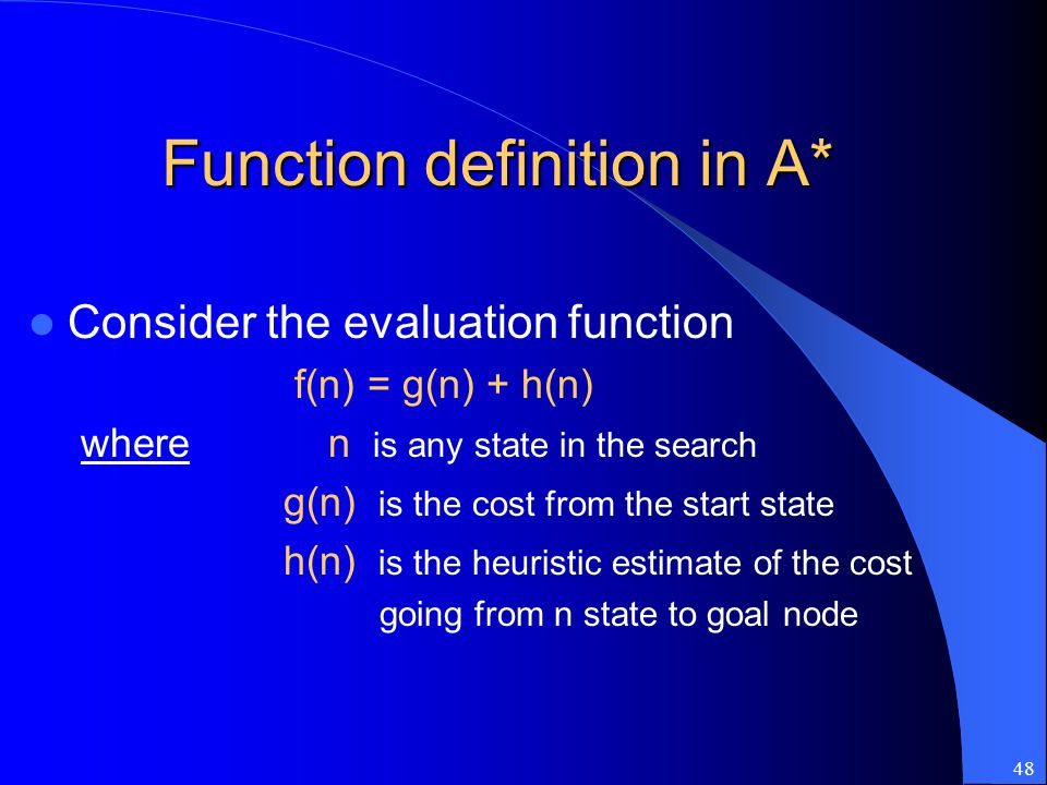 48 Function definition in A* Consider the evaluation function f(n) = g(n) + h(n) where n is any state in the search g(n) is the cost from the start st