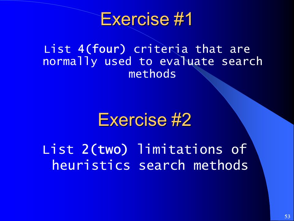 53 Exercise #1 List 4(four) criteria that are normally used to evaluate search methods Exercise #2 List 2(two) limitations of heuristics search method
