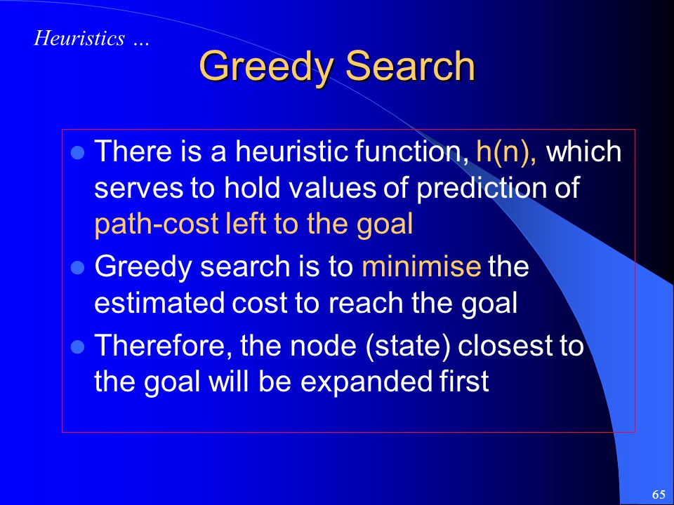 65 Greedy Search There is a heuristic function, h(n), which serves to hold values of prediction of path-cost left to the goal Greedy search is to mini