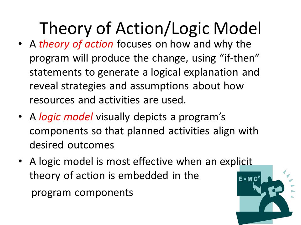 """Theory of Action/Logic Model A theory of action focuses on how and why the program will produce the change, using """"if-then"""" statements to generate a l"""