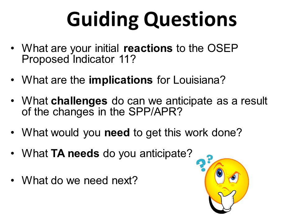 Guiding Questions What are your initial reactions to the OSEP Proposed Indicator 11? What are the implications for Louisiana? What challenges do can w