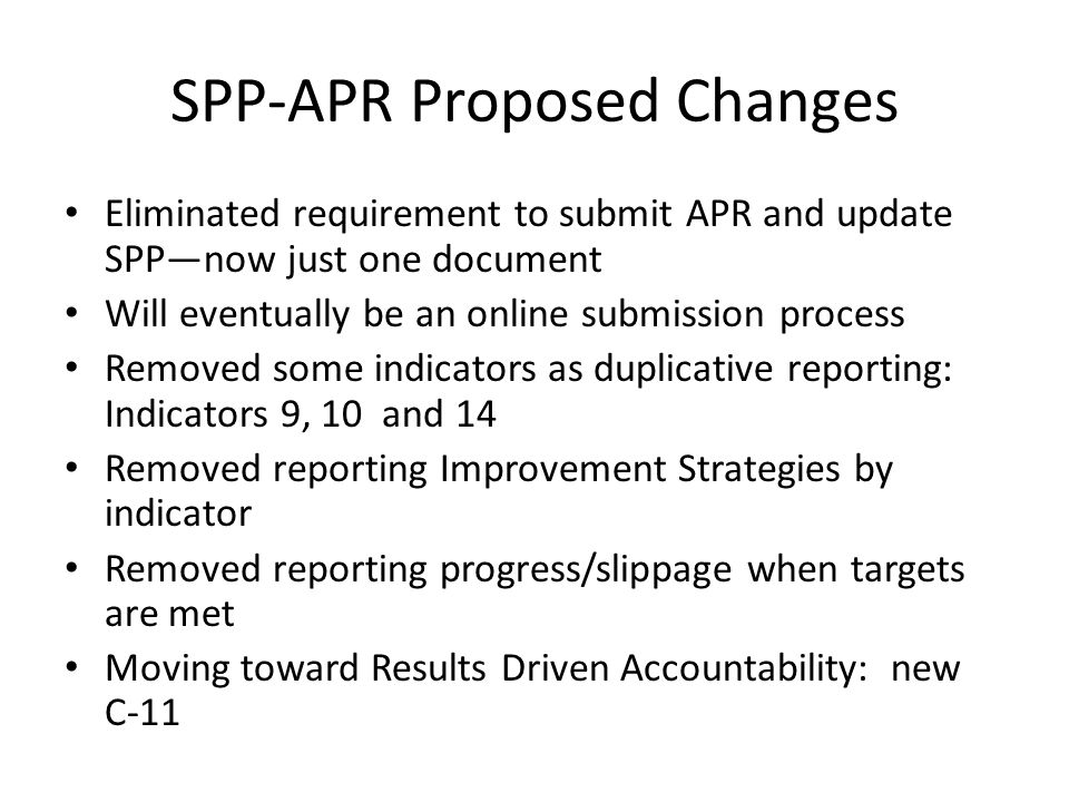 Eliminated requirement to submit APR and update SPP—now just one document Will eventually be an online submission process Removed some indicators as duplicative reporting: Indicators 9, 10 and 14 Removed reporting Improvement Strategies by indicator Removed reporting progress/slippage when targets are met Moving toward Results Driven Accountability: new C-11 SPP-APR Proposed Changes