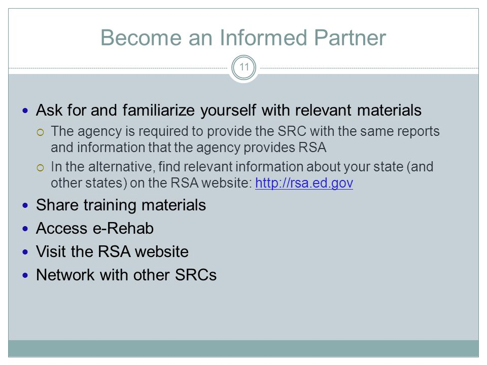 Become an Informed Partner Ask for and familiarize yourself with relevant materials  The agency is required to provide the SRC with the same reports and information that the agency provides RSA  In the alternative, find relevant information about your state (and other states) on the RSA website:   Share training materials Access e-Rehab Visit the RSA website Network with other SRCs 11