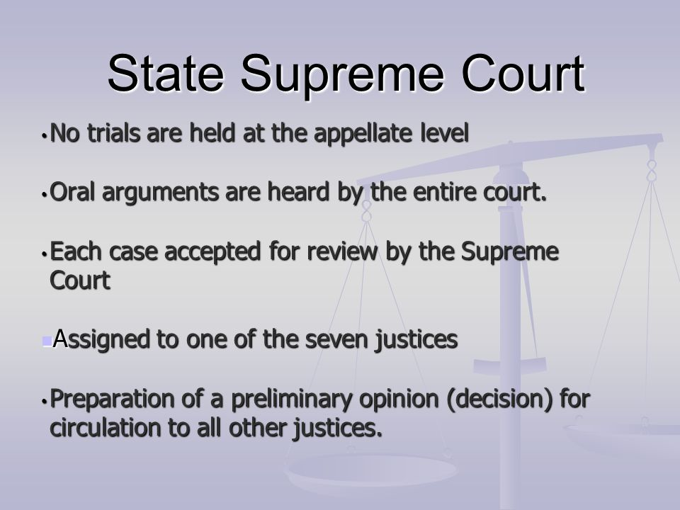 State Supreme Court No trials are held at the appellate level No trials are held at the appellate level Oral arguments are heard by the entire court.