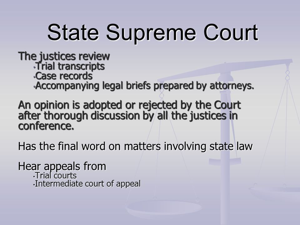 State Supreme Court The justices review Trial transcripts Trial transcripts Case records Case records Accompanying legal briefs prepared by attorneys.