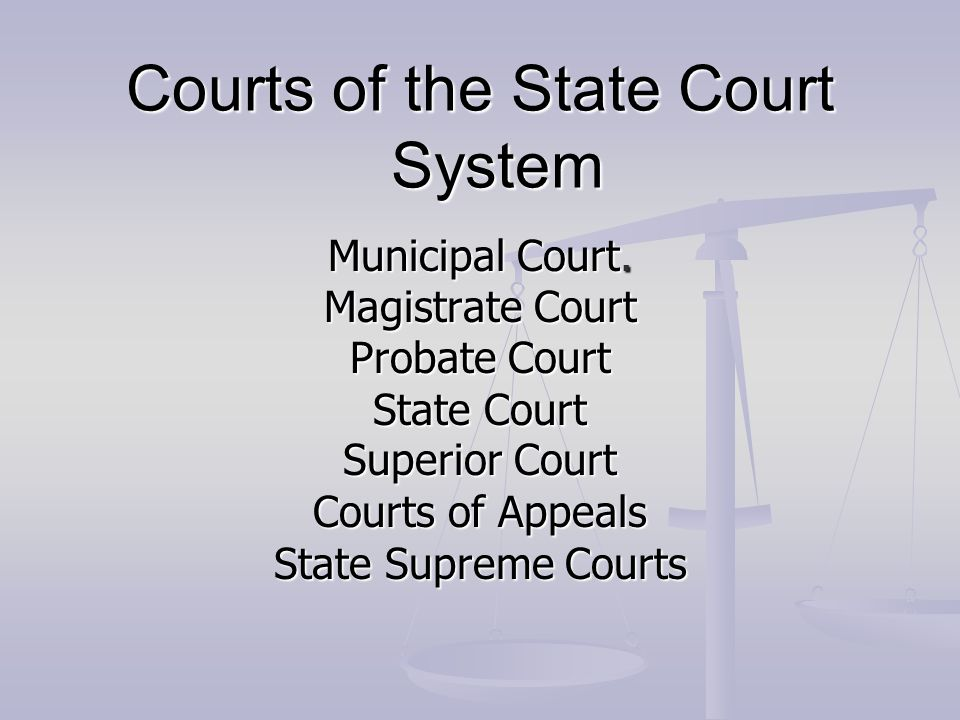 Courts of the State Court System Municipal Court. Magistrate Court Probate Court State Court Superior Court Courts of Appeals State Supreme Courts