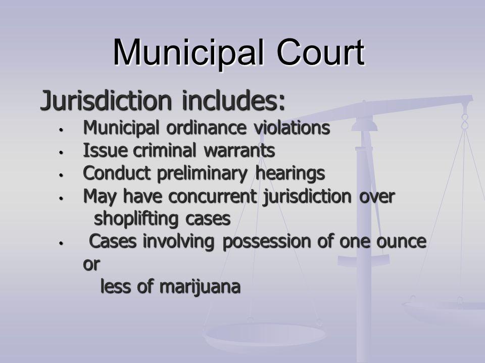 Municipal Court Jurisdiction includes: Municipal ordinance violations Municipal ordinance violations Issue criminal warrants Issue criminal warrants C