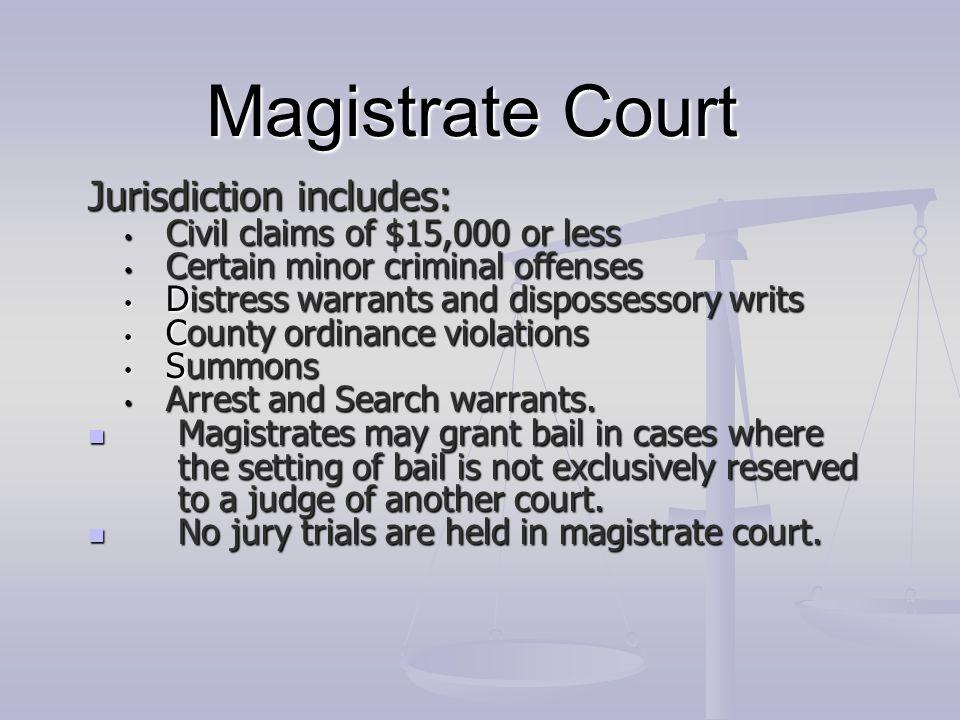 Magistrate Court Jurisdiction includes: Civil claims of $15,000 or less Civil claims of $15,000 or less Certain minor criminal offenses Certain minor
