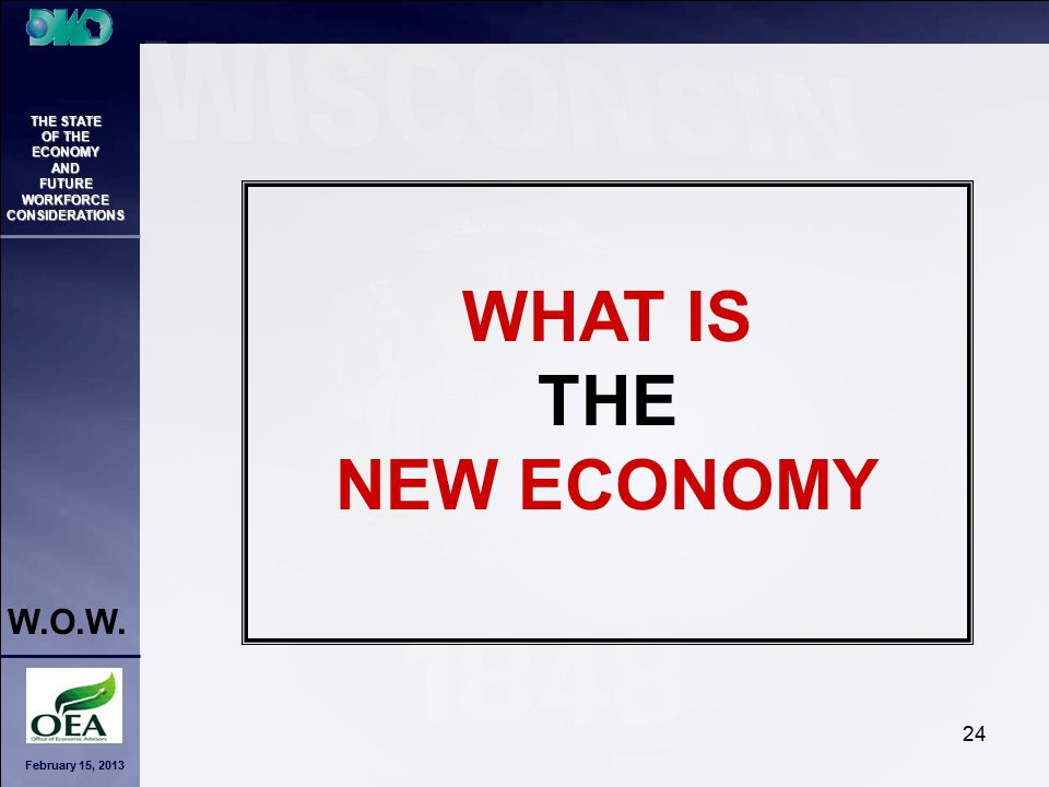February 15, 2013 THE STATE OF THE ECONOMY AND FUTURE WORKFORCE CONSIDERATIONS W.O.W. 24 WHAT IS THE NEW ECONOMY