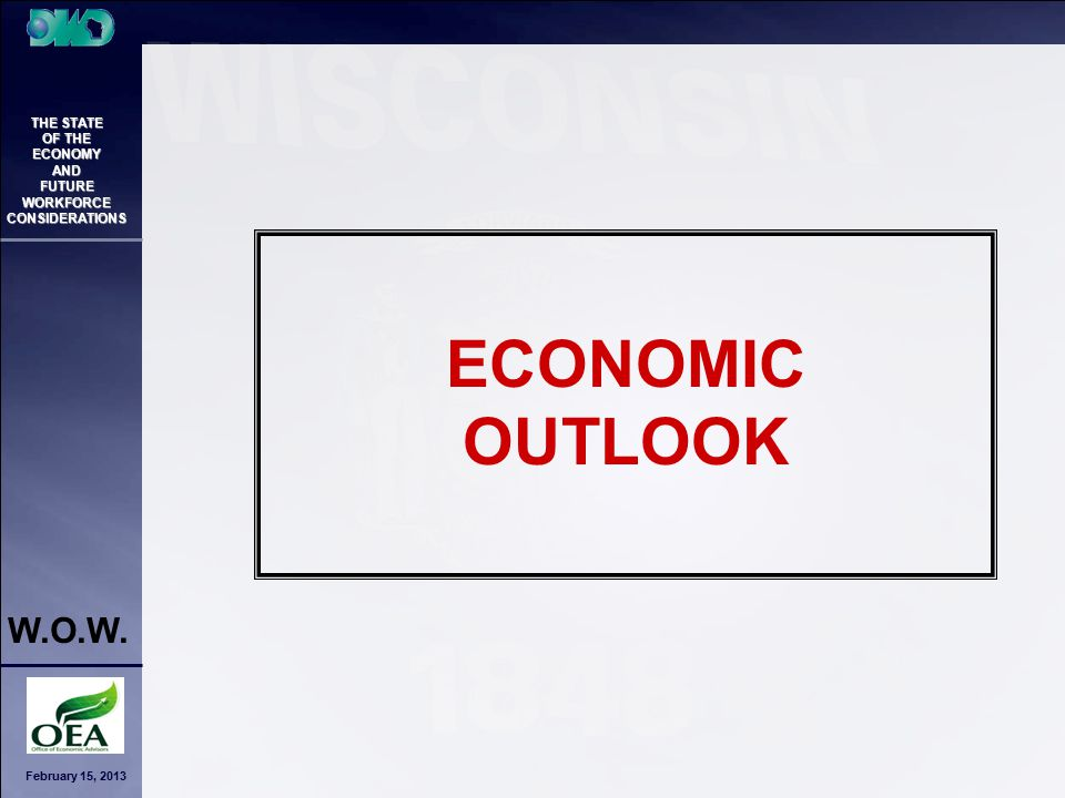 February 15, 2013 THE STATE OF THE ECONOMY AND FUTURE WORKFORCE CONSIDERATIONS W.O.W. ECONOMIC OUTLOOK