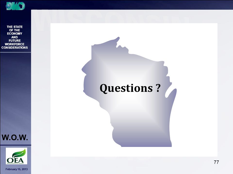 February 15, 2013 THE STATE OF THE ECONOMY AND FUTURE WORKFORCE CONSIDERATIONS W.O.W. 77 Questions ?