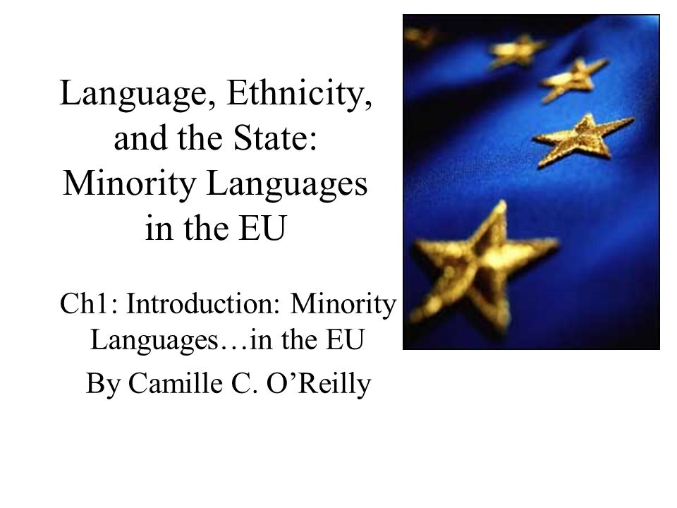 Language, Ethnicity, and the State: Minority Languages in the EU Ch1: Introduction: Minority Languages…in the EU By Camille C.