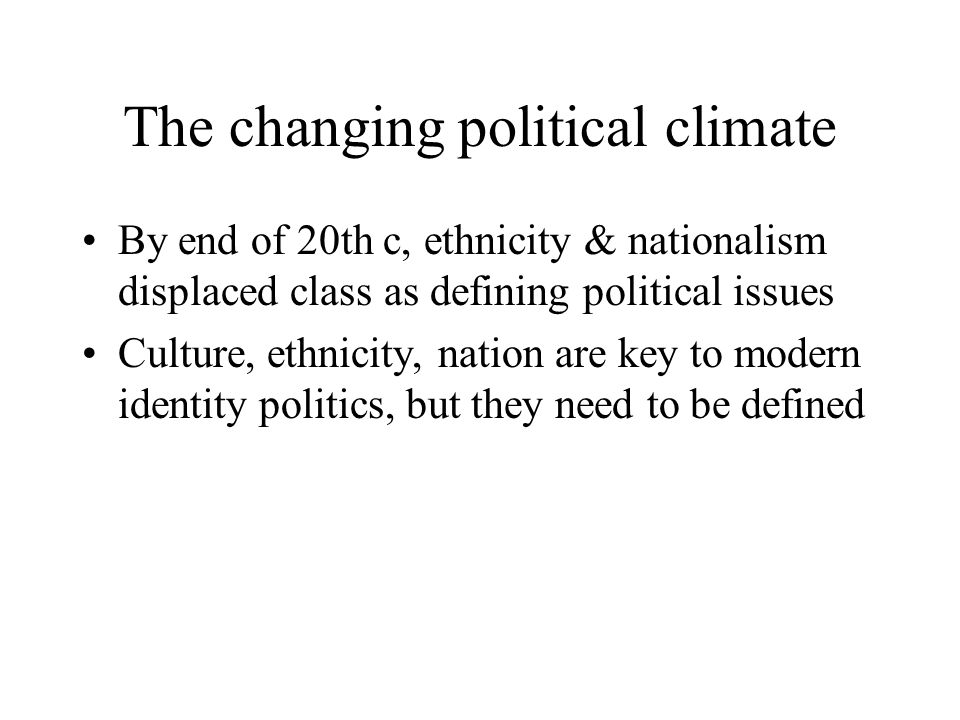The changing political climate By end of 20th c, ethnicity & nationalism displaced class as defining political issues Culture, ethnicity, nation are key to modern identity politics, but they need to be defined