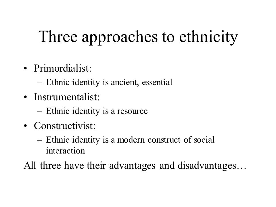 Three approaches to ethnicity Primordialist: –Ethnic identity is ancient, essential Instrumentalist: –Ethnic identity is a resource Constructivist: –Ethnic identity is a modern construct of social interaction All three have their advantages and disadvantages…