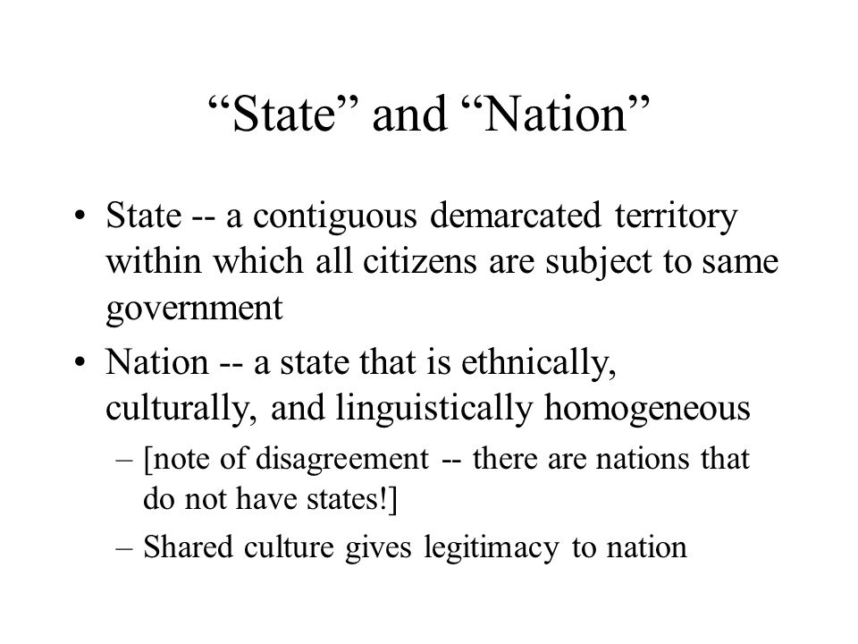 State and Nation State -- a contiguous demarcated territory within which all citizens are subject to same government Nation -- a state that is ethnically, culturally, and linguistically homogeneous –[note of disagreement -- there are nations that do not have states!] –Shared culture gives legitimacy to nation