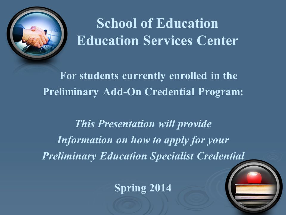 School of Education Education Services Center For students currently enrolled in the Preliminary Add-On Credential Program: This Presentation will pro