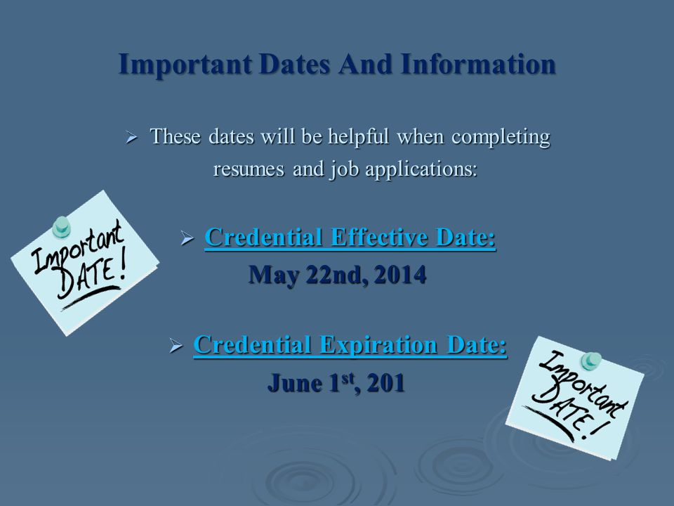 Important Dates And Information  These dates will be helpful when completing resumes and job applications: resumes and job applications:  Credential