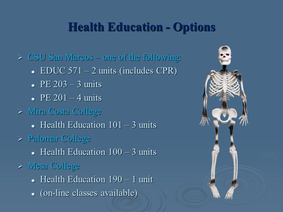 Health Education - Options  CSU San Marcos – one of the following: EDUC 571 – 2 units (includes CPR) EDUC 571 – 2 units (includes CPR) PE 203 – 3 uni