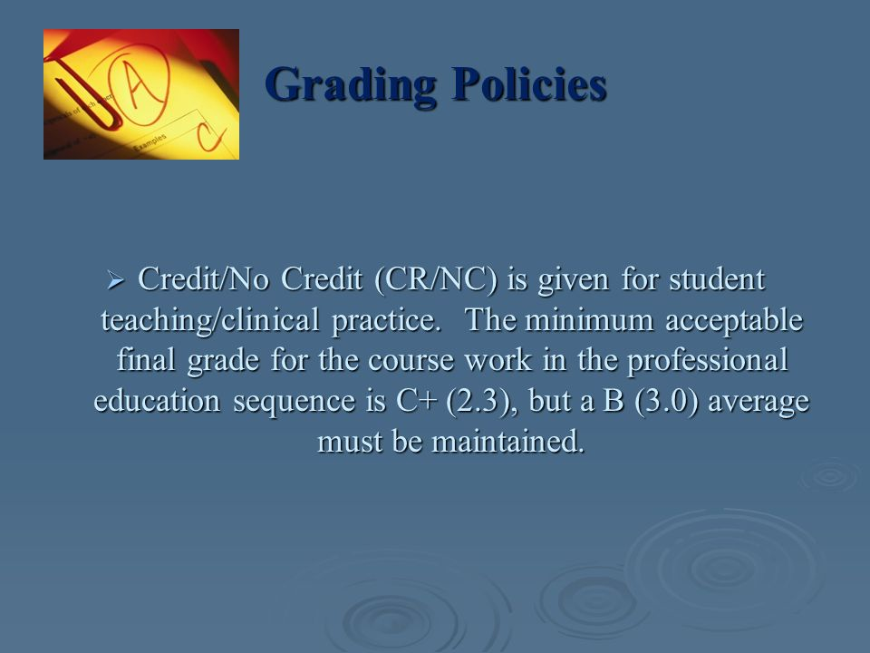 Grading Policies  Credit/No Credit (CR/NC) is given for student teaching/clinical practice. The minimum acceptable final grade for the course work in