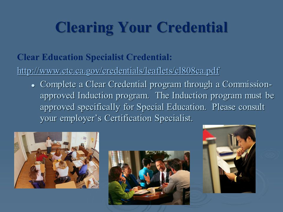 Clearing Your Credential Clear Education Specialist Credential: http://www.ctc.ca.gov/credentials/leaflets/cl808ca.pdf Complete a Clear Credential program through a Commission- approved Induction program.