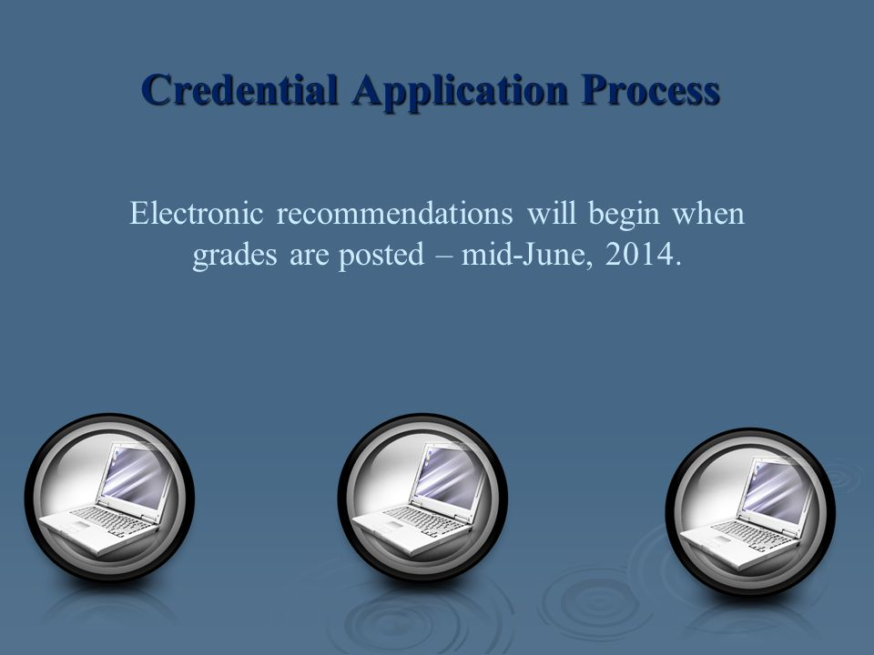 Credential Application Process Electronic recommendations will begin when grades are posted – mid-June, 2014.