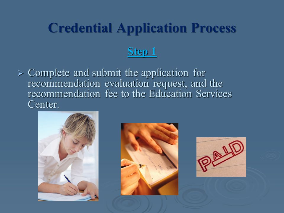 Credential Application Process Step 1  Complete and submit the application for recommendation evaluation request, and the recommendation fee to the Education Services Center.