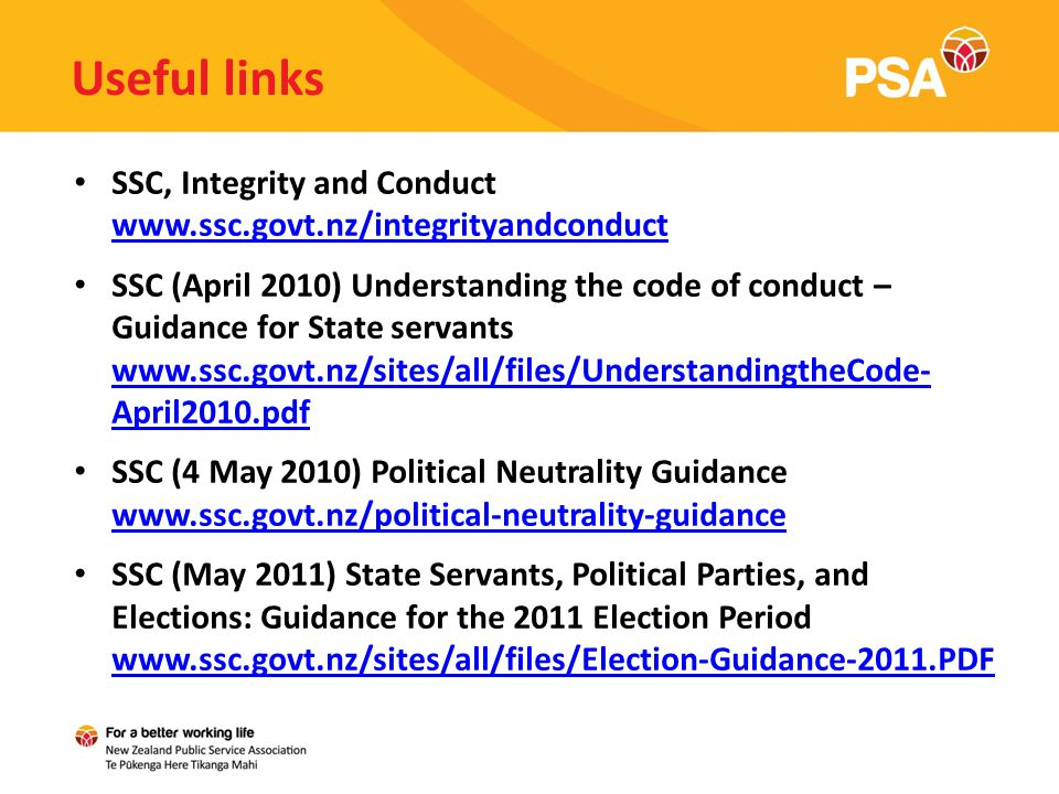 Useful links SSC, Integrity and Conduct www.ssc.govt.nz/integrityandconduct www.ssc.govt.nz/integrityandconduct SSC (April 2010) Understanding the code of conduct – Guidance for State servants www.ssc.govt.nz/sites/all/files/UnderstandingtheCode- April2010.pdf www.ssc.govt.nz/sites/all/files/UnderstandingtheCode- April2010.pdf SSC (4 May 2010) Political Neutrality Guidance www.ssc.govt.nz/political-neutrality-guidance www.ssc.govt.nz/political-neutrality-guidance SSC (May 2011) State Servants, Political Parties, and Elections: Guidance for the 2011 Election Period www.ssc.govt.nz/sites/all/files/Election-Guidance-2011.PDF www.ssc.govt.nz/sites/all/files/Election-Guidance-2011.PDF
