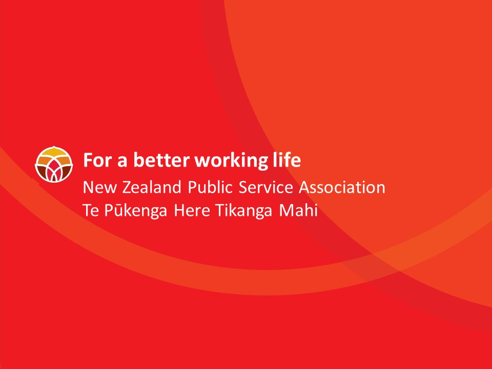 New Zealand Public Service Association Te Pūkenga Here Tikanga Mahi For a better working life