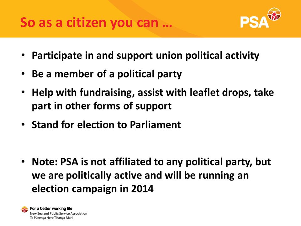 So as a citizen you can … Participate in and support union political activity Be a member of a political party Help with fundraising, assist with leaflet drops, take part in other forms of support Stand for election to Parliament Note: PSA is not affiliated to any political party, but we are politically active and will be running an election campaign in 2014