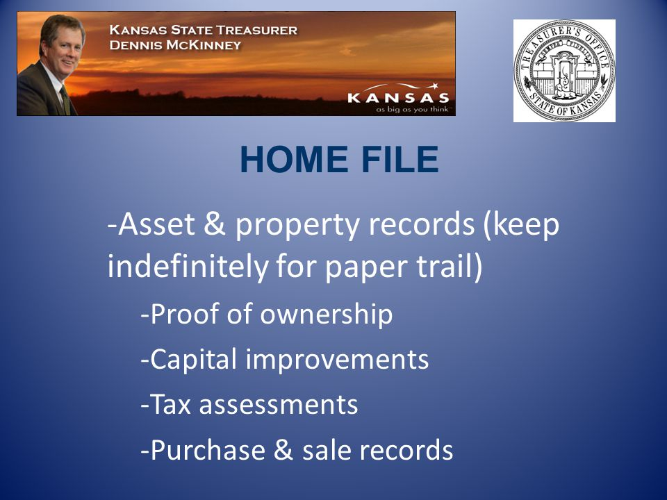 -Asset & property records (keep indefinitely for paper trail) -Proof of ownership -Capital improvements -Tax assessments -Purchase & sale records HOME FILE