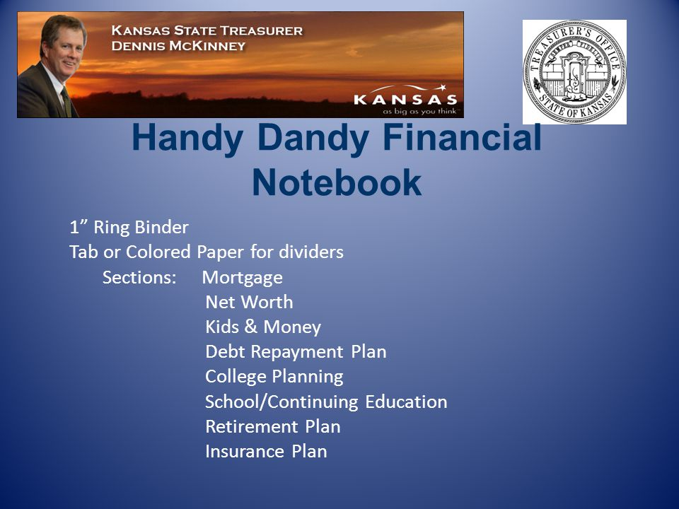 1 Ring Binder Tab or Colored Paper for dividers Sections: Mortgage Net Worth Kids & Money Debt Repayment Plan College Planning School/Continuing Education Retirement Plan Insurance Plan Handy Dandy Financial Notebook