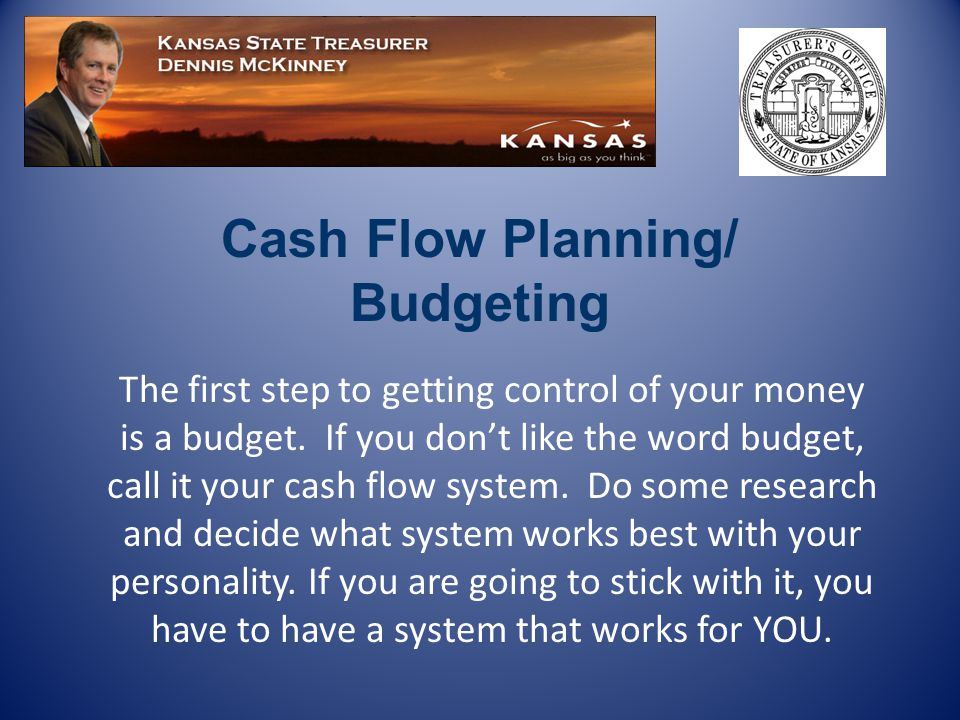 Cash Flow Planning/ Budgeting The first step to getting control of your money is a budget.