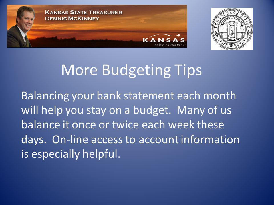 More Budgeting Tips Balancing your bank statement each month will help you stay on a budget.