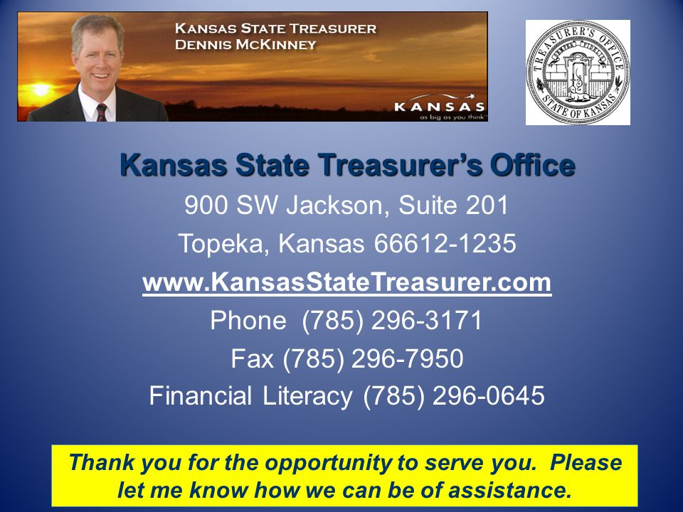 Kansas State Treasurer's Office 900 SW Jackson, Suite 201 Topeka, Kansas 66612-1235 www.KansasStateTreasurer.com Phone (785) 296-3171 Fax (785) 296-7950 Financial Literacy (785) 296-0645 Thank you for the opportunity to serve you.