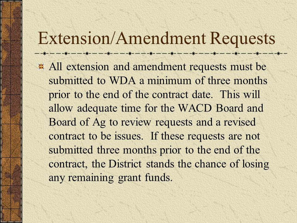 Extension/Amendment Requests All extension and amendment requests must be submitted to WDA a minimum of three months prior to the end of the contract date.