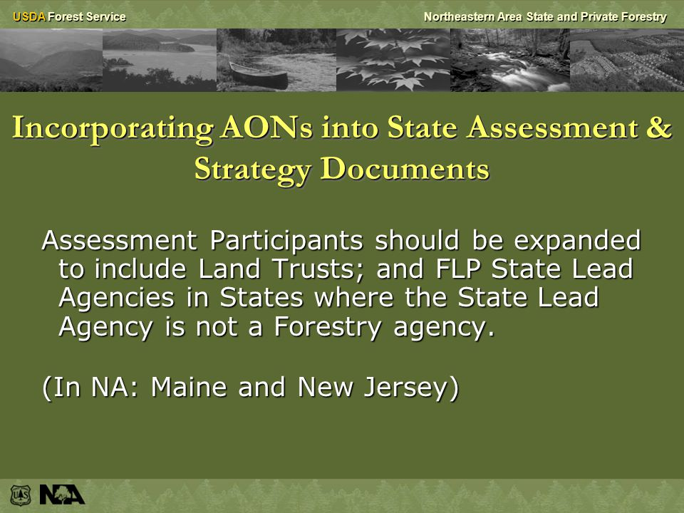 USDA Forest ServiceNortheastern Area State and Private Forestry Incorporating AONs into State Assessment & Strategy Documents Assessment Participants should be expanded to include Land Trusts; and FLP State Lead Agencies in States where the State Lead Agency is not a Forestry agency.
