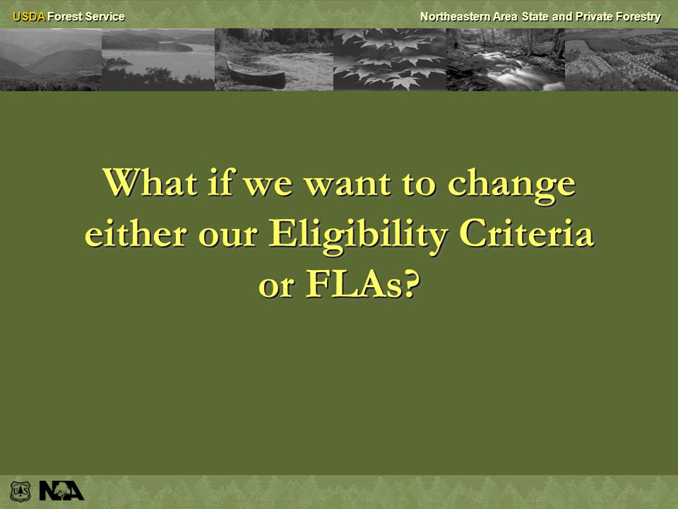 USDA Forest ServiceNortheastern Area State and Private Forestry What if we want to change either our Eligibility Criteria or FLAs?