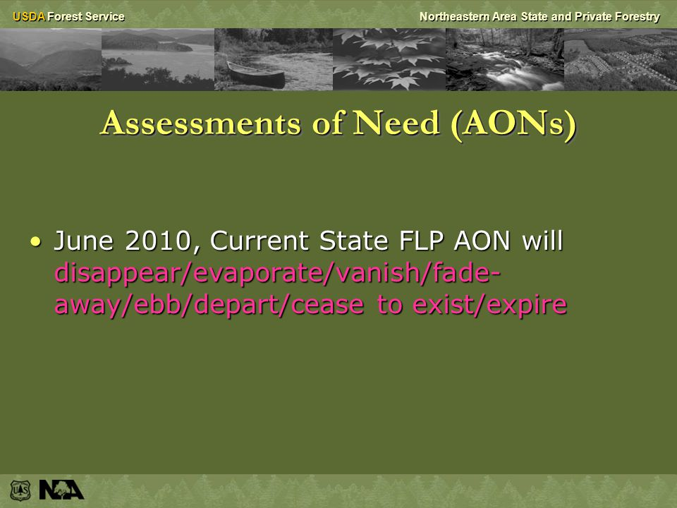 USDA Forest ServiceNortheastern Area State and Private Forestry Assessments of Need (AONs) If you want to request FLP funds in the future you must incorporate FLP planning requirements into State-wide Assessments/StrategiesIf you want to request FLP funds in the future you must incorporate FLP planning requirements into State-wide Assessments/Strategies