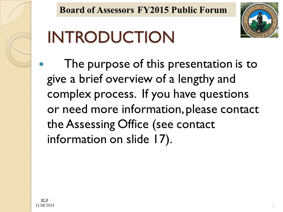 RLP 11/06/2014 Board of Assessors FY2015 Public Forum INTRODUCTION The purpose of this presentation is to give a brief overview of a lengthy and complex process.