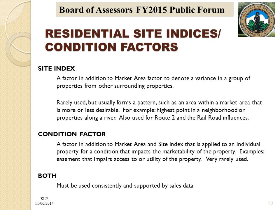 RLP 11/06/2014 Board of Assessors FY2015 Public Forum RESIDENTIAL SITE INDICES/ CONDITION FACTORS SITE INDEX A factor in addition to Market Area factor to denote a variance in a group of properties from other surrounding properties.
